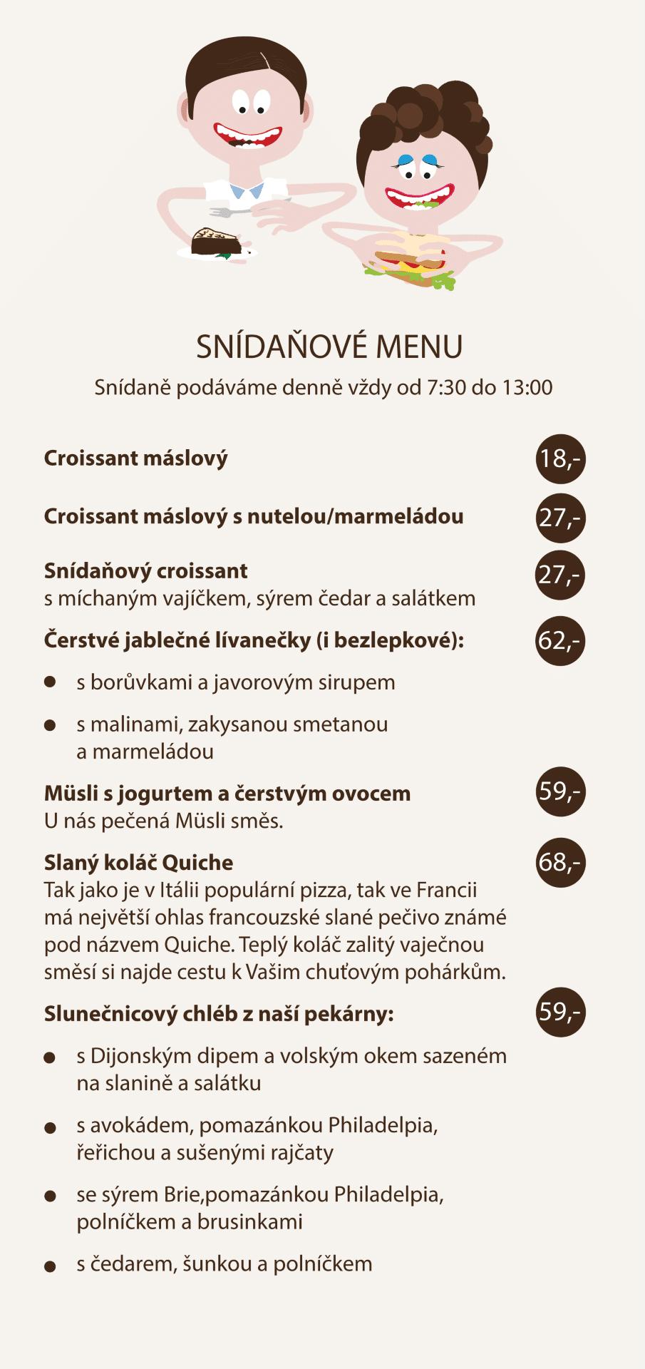 SNÍDAŇOVÉ MENU Croissant máslový 18 Kč Croissant máslový s nutelou / marmeládou 27 Kč Snídaňový croissant s míchaným vajíčkem, sýrem čedar a salátkem 27 Kč Čerstvé jablečné lívanečky (i bezlepkové) / s boruvkami a javorovým sirupem / s malinami, zakysanou smetanou a marmeládou 62 Kč Müsli s jogurtem a čerstvým ovocem (U nás pečená Müsli směs.) 59 Kč Slaný koláč Quiche - Tak jako je v Itálii populární pizza, tak ve Francii má největší ohlas francouzské slané pečivo známé pod názvem Quiche. Teplý koláč zalitý vaječnou směsí si najde cestu k Vašim chuťovým pohárkům. 68 Kč Slunečnicový chléb z naší pekárny: s Dijonským dipem a volským okem sazeném na slanine a salátku / s avokádem, pomazánkou Philadelpia, řeřichou a sušenými rajčaty / se sýrem Brie, pomazánkou Philadelpia, polníčkem a brusinkami / s čedarem, šunkou a polníckem 59 Kč